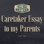 Caretaker Essay to my Parents - Part One Dad The Not Old Better Show Paul Vogelzang